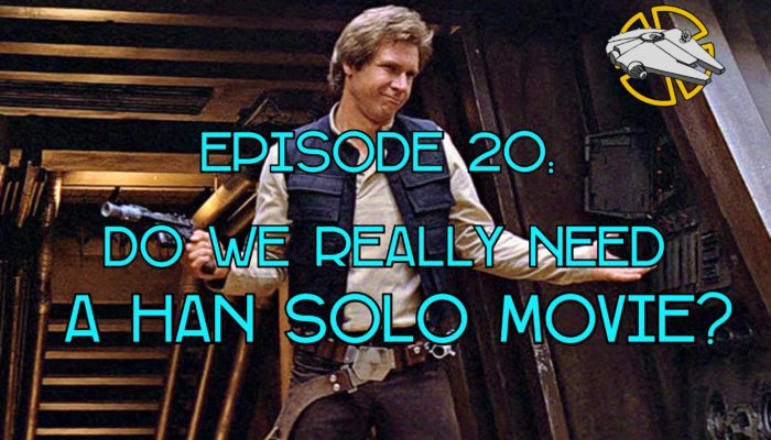 Episode 20: Do We Really Need a Han Solo Movie?