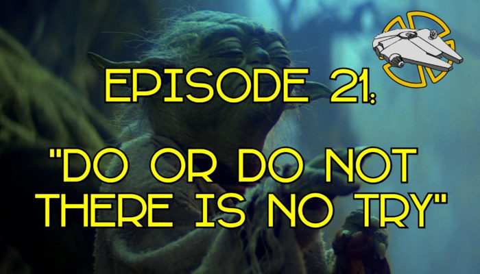 Episode 22: Do or Do Not, There is No Try