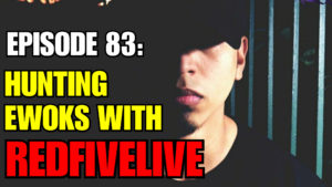 Episode 83: Hunting Ewoks with RedFiveLive